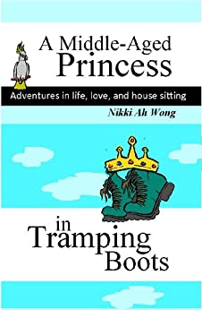 A Middle-Aged Princess in Tramping Boots: Adventures in Life, Love, and House Sitting by [Wong, Nikki Ah]