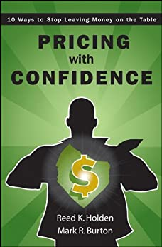 Pricing with Confidence: 10 Ways to Stop Leaving Money on the Table by [Holden, Reed, Burton, Mark]