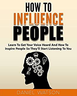 How To Influence People: Learn to get your voice heard and how to inspire people so they'll start listening to you by [Watson, Daniel]