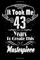 It Took Me 43 Years to Create this Masterpiece: 43 Year Old Birthday Gift Journal / Notebook / Diary / Thanksgiving & Christmas Gift. Funny Birthday gift for Men & Women