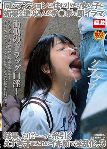 同じマンションに住む小さい女の子に媚薬を塗り込んだチ○ポで即イラマ。結果、ねば~っと糸引くえずき汁まみれのイキ顔で淫乱化。3 [DVD]