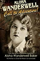 "Aloha Wanderwell "" Call to Adventure"": True Tales of the Wanderwell Expedition, First Women to Circle the World in an Automobile"
