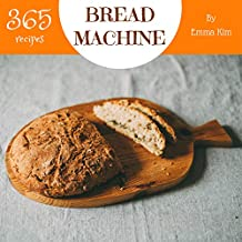 Bread Machine 365: Enjoy 365 Days With Amazing Bread Machine Recipes In Your Own Bread Machine Cookbook! (Bread Machine Recipe Book, Easy Bread Machine Book, Best Bread Machine Cookbook) [Book 1]