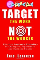Target the Work, Not the Worker: Effective Employee Discipline for Managers, Supervisors, and Business Owners (How to Be a Better Boss)