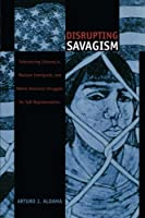 Disrupting Savagism: Chicana/O, Mexican Immigrant, and Native American Struggles for Self-Representation (Latin America Otherwise)