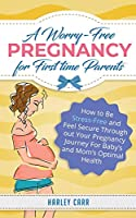 A Worry-Free Pregnancy For First Time Parents: How to Be Stress-Free and Feel Secure Throughout Your Pregnancy Journey for Baby's and Mom's Optimal Health