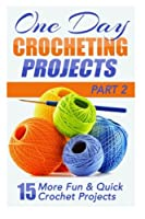 One Day Crocheting Projects: 15 More Fun & Quick Crochet Projects