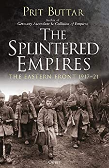 The Splintered Empires: The Eastern Front 1917–21 by [Buttar, Prit]