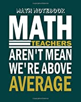 Math Notebook: math teachers arent mean - 50 sheets, 100 pages - 8 x 10 inches