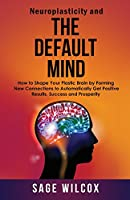 Neuroplasticity and the Default Mind: How to Shape Your Plastic Brain by Forming New Connections to Automatically Get Positive Results, Success and Prosperity