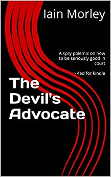 The Devil's Advocate: A spry polemic on how to be seriously good in court - 4ed for kindle (The Devil's Advocate Bookshelf Book 0) by [Morley, Iain]