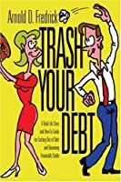 Trash Your Debt: A Real-Life Story and How-To Guide for Getting Out of Debt and Becoming Financially Stable