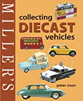 Miller's: Collecting Diecast Vehicles (Miller's Collector's Guides)