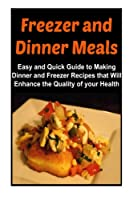 Freezer and Dinner Meals: Easy and Quick Guide to Making Dinner and Freezer Recipes That Will Enhance the Quality of Your Health