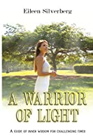 A WARRIOR OF LIGHT: A GUIDE OF INNER WISDOMFOR CHALLENGING TIMES
