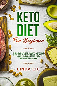 Keto Diet For Beginners: The Bible of Keto Clarity, Learning How High Fat Diets Could Help you to Reach Result with Meal Prep tips and Plans by [Liu, Linda]