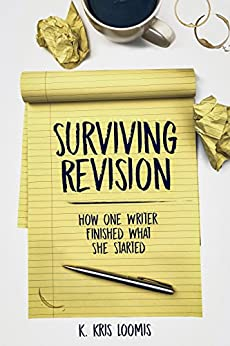 Surviving Revision: How One Writer Finished What She Started by [Loomis, K. Kris]