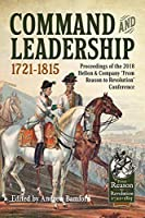 Command and Leadership 1721-1815: Proceedings of the 2018 Helion & Company 'From Reason to Revolution' Conference (From Reason to Revolution 1721-1815)