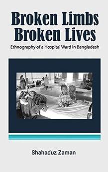 Broken Limbs, Broken Lives: Ethnography of a Hospital Ward in Bangladesh by [Zaman, Shahaduz]