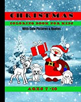 Christmas Coloring Book For Kids With Cute Pictures and Quotes Ages 7 - 10: Cute Children's Christmas Gift or Present For Boys, Girls and All Kids With Fun & Easy Design Pages To Color In
