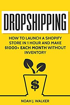 Dropshipping: How to Launch a Shopify Store in 1 Hour and Make $1000+ Each Month Without Inventory (Passive Income for Beginners) by [Walker, Noah J.]