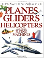 Planes Gliders Helicopters and Other Flying Machines (How Things Work)