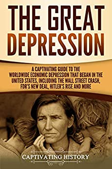 The Great Depression: A Captivating Guide to the Worldwide Economic Depression that Began in the United States, Including the Wall Street Crash, FDR's New deal, Hitler's Rise and More by [History, Captivating]
