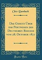 Das Gesetz Ueber Das Postwesen Des Deutschen Reiches Vom 28. Oktober 1871 (Classic Reprint)