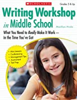Writing Workshop in Middle School: What You Need to Really Make It Work - in the Time You've Got: Grades 5 & Up