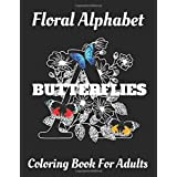 Butterflies Floral Alphabet: Coloring Book For Adults with Floral Alphabet Letters Stress Relieving Beautiful Butterflies and