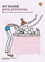 Ser mamá para perezosas : todos los consejos para organizarte ¡y estar a tope!
