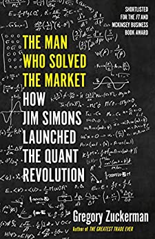 The Man Who Solved the Market: How Jim Simons Launched the Quant Revolution SHORTLISTED FOR THE FT & MCKINSEY BUSINESS BOOK OF THE YEAR AWARD 2019 by [Zuckerman, Gregory]