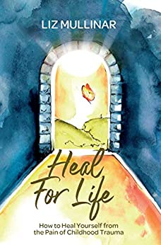 Heal For Life: How to Heal Yourself from the Pain of Childhood Trauma by [Mullinar, Liz]