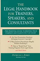 The Legal Handbook for Trainers, Speakers, and Consultants: The Essential Guide to Keeping Your Company and Clients Out of Court