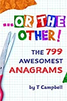 ...Or the Other!: The 799 Awesomest Anagrams