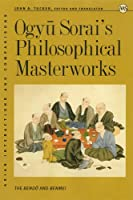 Ogyu Sorai's Philosophical Masterworks: The Bendo And Benmei (Asian Intersections And Comparisons)