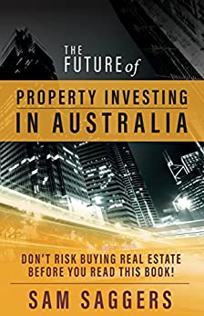 The Future of Property Investing in Australia: Don't Risk Buying Real Estate Before You Read This Book! by [Saggers, Sam]