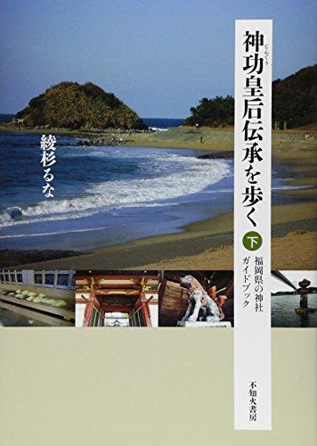神功皇后伝承を歩く〈下〉―福岡県の神社ガイドブック