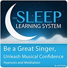 Be a Great Singer, Unleash Your Musical Talent with Hypnosis, Meditation, and Affirmations: The Sleep Learning System