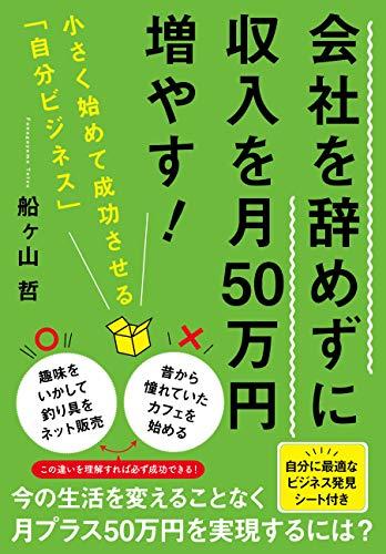 会社を辞めずに収入を月50万円増やす! 小さく始めて成功させる「自分ビジネス」 / 船ヶ山 哲