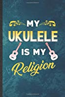 My Ukulele Is My Religion: Funny Blank Lined Music Teacher Lover Notebook/ Journal, Graduation Appreciation Gratitude Thank You Souvenir Gag Gift, Modern Cute Graphic 110 Pages