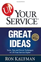 Great Ideas: Tools, Tips and Proven Techniques to Lift Your Service Higher (Up! Your Service)