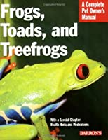 Frogs, Toads, and Treefrogs: Everything About Selection, Care, Nutrition, Breeding, and Behavior (Complete Pet Owner's Manual)
