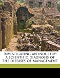 Investigating an Industry; A Scientific Diagnosis of the Diseases of Management