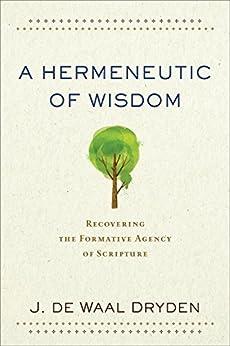 A Hermeneutic of Wisdom: Recovering the Formative Agency of Scripture by [de Waal Dryden, J.]