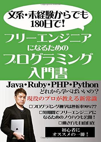 文系・未経験からでも180日でフリーエンジニアになるためのプログラミング入門書: Java・Ruby・PHP・Pyhthon どれから学べばいいの?現役のプロが教える新常識 (MyISBN - デザインエッグ社)