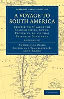 A Voyage to South America 2 Volume Set: Describing at Large the Spanish Cities, Towns, Provinces, etc. on that Extensive Continent (Cambridge Library Collection - Travel and Exploration)