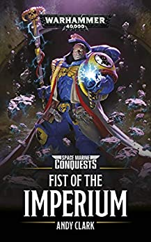 Fist Of The Imperium (Space Marine Conquests: Warhammer 40,000 Book 6) by [Clark, Andy]