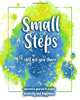 Small Steps still get you there: An interactive workbook for self-exploration, positivity and inspiration - filled with inspiring questions and writing prompts