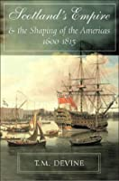Scotland's Empire and the Shaping of the Americas 1600-1815